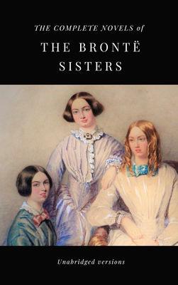 THE COMPLETE NOVELS OF THE BRONTË SISTERS (unabridged versions)