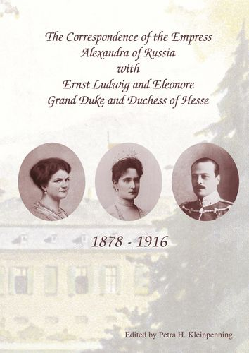 The Correspondence of the Empress Alexandra of Russia with Ernst Ludwig and Eleonore, Grand Duke and Duchess of Hesse. 1878-1916
