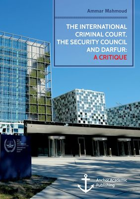 The International Criminal Court, the Security Council and Darfur: A Critique