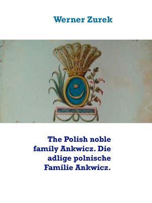 The Polish noble family Ankwicz. Die adlige polnische Familie Ankwicz.