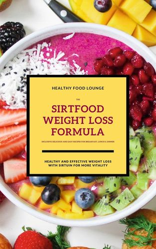 The Sirtfood Weight Loss Formula: Healthy And Effective Weight Loss With Sirtuin For More Vitality (Inclusive Delicious And Easy Recipes For Breakfast, Lunch & Dinner)