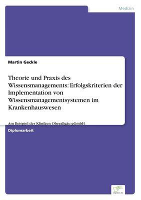 Theorie und Praxis des Wissensmanagements: Erfolgskriterien der Implementation von Wissensmanagementsystemen im Krankenhauswesen