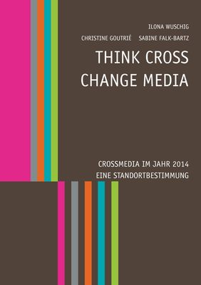Think CROSS - Change MEDIA. Crossmedia im Jahr 2014 - Eine Standortbestimmung