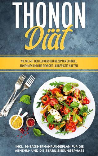 Thonon Diät: Wie Sie mit den leckersten Rezepten schnell abnehmen und Ihr Gewicht langfristig halten - inkl. 14-Tage-Ernährungsplan für die Abnehm- und die Stabilisierungsphase