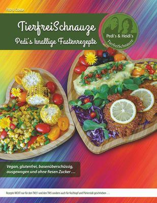 TierfreiSchnauze - Pedi's knallige Fastenrezepte ... Vegan, glutenfrei, basenüberschüssig, ausgewogen und ohne fiesen Zucker ...