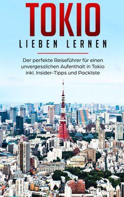 Tokio lieben lernen: Der perfekte Reiseführer für einen unvergesslichen Aufenthalt in Tokio inkl. Insider-Tipps und Packliste