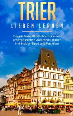 Trier lieben lernen: Der perfekte Reiseführer für einen unvergesslichen Aufenthalt in Trier inkl. Insider-Tipps und Packliste