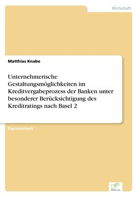 Unternehmerische Gestaltungsmöglichkeiten im Kreditvergabeprozess der Banken unter besonderer Berücksichtigung des Kreditratings nach Basel 2