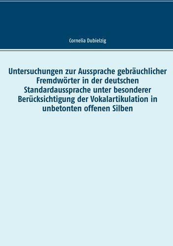 Untersuchungen zur Aussprache gebräuchlicher Fremdwörter in der deutschen Standardaussprache unter besonderer Berücksichtigung der Vokalartikulation in unbetonten offenen Silben