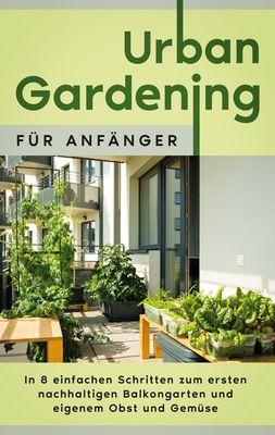 Urban Gardening für Anfänger: In 8 einfachen Schritten zum ersten nachhaltigen Balkongarten und eigenem Obst und Gemüse
