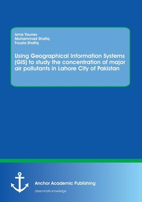 Using Geographical Information Systems (GIS) to study the concentration of major air pollutants in Lahore City of Pakistan