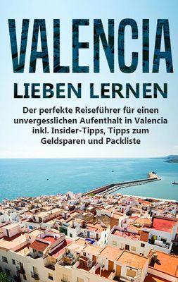 Valencia lieben lernen: Der perfekte Reiseführer für einen unvergesslichen Aufenthalt in Valencia inkl. Insider-Tipps, Tipps zum Geldsparen und Packliste