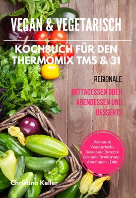 Vegan & Vegetarisch Kochbuch für den Thermomix TM5 & 31 Regionale Mittagessen oder Abendessen und Desserts Vegane & Vegetarische Saisonale Rezepte Gesunde Ernährung - Abnehmen - Diät