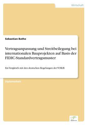Vertragsanpassung und Streitbeilegung bei internationalen Bauprojekten auf Basis der FIDIC-Standardvertragsmuster