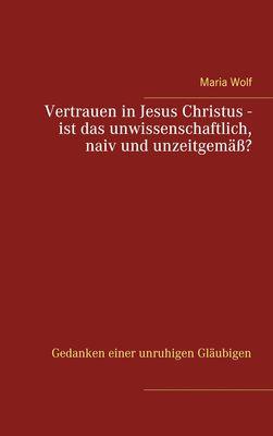 Vertrauen in Jesus Christus - ist das unwissenschaftlich, naiv und unzeitgemäß?