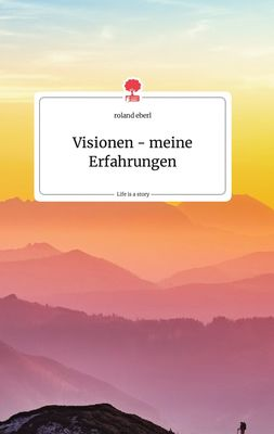 Visionen - meine Erfahrungen. Life is a Story - story.one