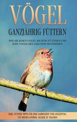 Vögel ganzjährig füttern: Wie Sie jeden Vogel richtig füttern und jede Vogelart gekonnt bestimmen - inkl. Futter Tipps für jede Jahreszeit und Anleitung, um Meisen-Knödel selber zu machen