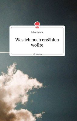 Was ich noch erzählen wollte. Life is a Story - story.one