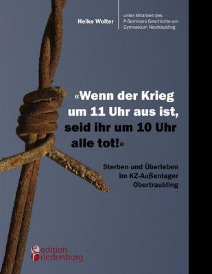 """""""Wenn der Krieg um 11 Uhr aus ist, seid ihr um 10 Uhr alle tot!"""" - Sterben und Überleben im KZ-Außenlager Obertraubling"""
