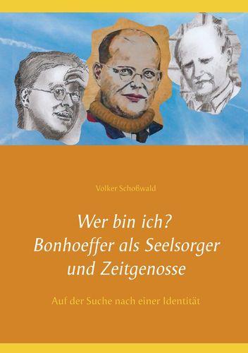 Wer bin ich? Bonhoeffer als Seelsorger und Zeitgenosse