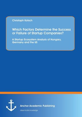 Which Factors Determine the Success or Failure of Startup Companies? A Startup Ecosystem Analysis of Hungary, Germany and the US