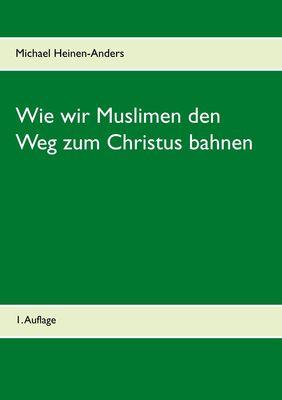 Wie wir Muslimen den Weg zum Christus bahnen