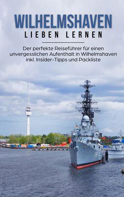 Wilhelmshaven lieben lernen: Der perfekte Reiseführer für einen unvergesslichen Aufenthalt in Wilhelmshaven inkl. Insider-Tipps und Packliste