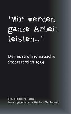 Wir werden ganze Arbeit leisten... - Der austrofaschistische Staatsstreich 1934