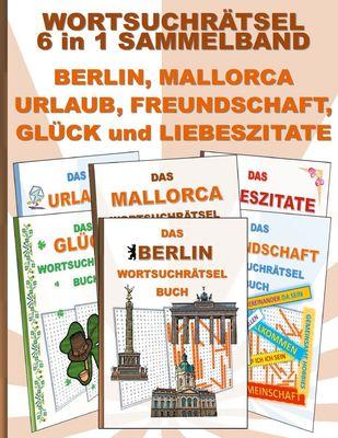 WORTSUCHRÄTSEL 6 in 1 SAMMELBAND BERLIN, MALLORCA, URLAUB, FREUNDSCHAFT, GLÜCK und LIEBESZITATE