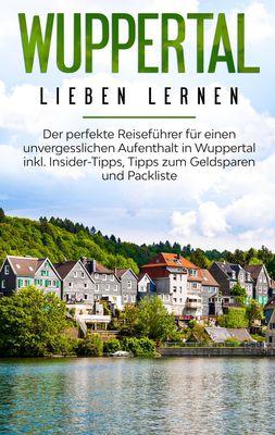 Wuppertal lieben lernen: Der perfekte Reiseführer für einen unvergesslichen Aufenthalt in Wuppertal inkl. Insider-Tipps, Tipps zum Geldsparen und Packliste