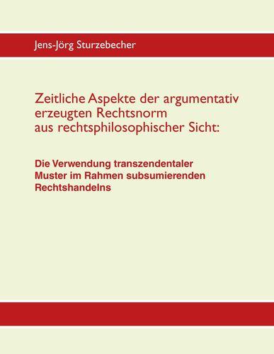 Zeitliche Aspekte der argumentativ erzeugten Rechtsnorm aus rechtsphilosophischer Sicht