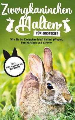 Zwergkaninchen halten für Einsteiger: Wie Sie Ihr Kaninchen ideal halten, pflegen, beschäftigen und zähmen - inkl. Notfallplan bei Krankheit
